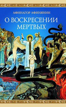 Афинагор Афинянин - О воскресении мертвых