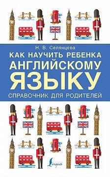 Наталья Селянцева - Как научить ребенка английскому языку. Справочник для родителей