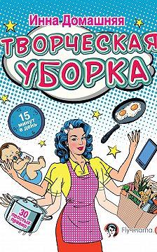 Инна Домашняя - Творческая уборка: 30 простых правил