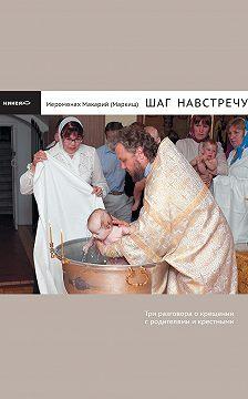 иеромонах Макарий Маркиш - Шаг навстречу: Три разговора о крещении с родителями и крестными