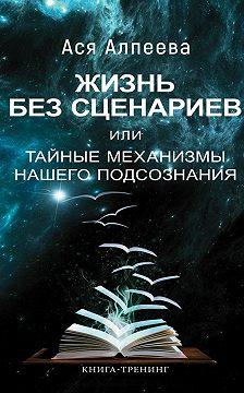 Ася Алпеева - Жизнь без сценариев, или Тайные механизмы нашего подсознания
