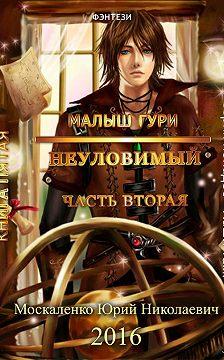 Юрий Москаленко - Малыш Гури. Книга пятая. Часть вторая. Неуловимый