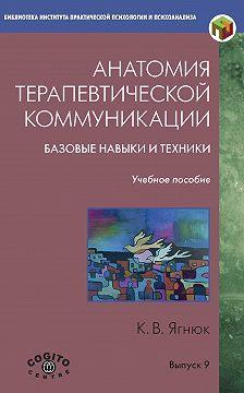 Константин Ягнюк - Анатомия терапевтической коммуникации. Базовые навыки и техники. Учебное пособие