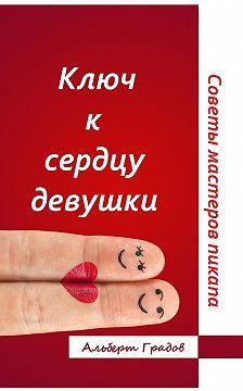 Альберт Градов - Ключ ксердцу девушки. Советы мастеров пикапа