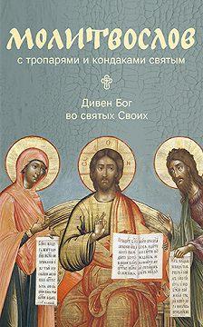 Сборник - Молитвослов с тропарями и кондаками святым. Дивен Бог во святых Своих