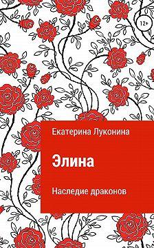 Екатерина Луконина - Элина. Наследие драконов