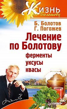 Борис Болотов - Лечение по Болотову: ферменты, уксусы, квасы