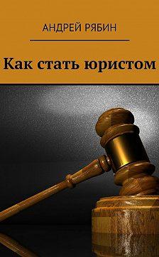 Андрей Рябин - Как стать юристом