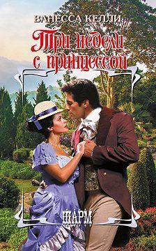 Ванесса Келли - Три недели с принцессой