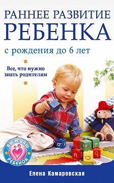 Елена Камаровская - Раннее развитие ребенка с рождения до 6 лет. Все, что нужно знать родителям