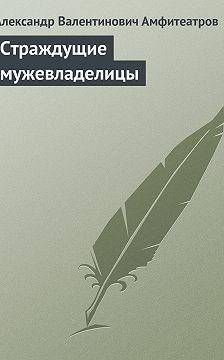 Александр Амфитеатров - Страждущие мужевладелицы