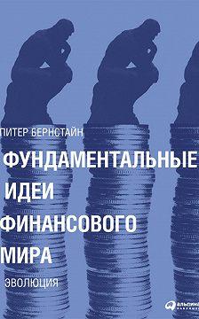 Питер Бернстайн - Фундаментальные идеи финансового мира. Эволюция