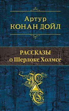 Артур Конан Дойл - Рассказы о Шерлоке Холмсе (сборник)