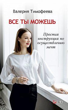 Валерия Тимофеева - Все ты можешь. Простая инструкция по осуществлению мечт