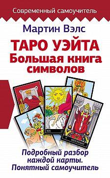 Мартин Вэлс - Таро Уэйта. Большая книга символов. Подробный разбор каждой карты. Понятный самоучитель