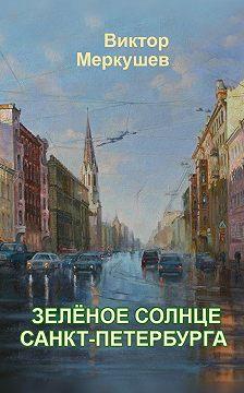 Виктор Меркушев - Зеленое солнце Санкт-Петербурга