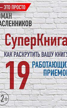 Роман Масленников - СуперКнига: Как раскрутить вашу книгу? 19 работающих приемов