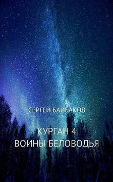 Сергей Байбаков - Курган 4. Воины Беловодья