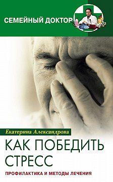 Екатерина Александрова - Как победить стресс. Профилактика и методы лечения