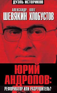 Александр Шевякин - Юрий Андропов: реформатор или разрушитель?