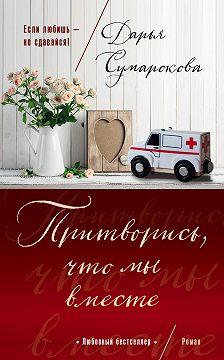 Дарья Сумарокова - Притворись, что мы вместе