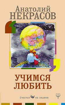 Анатолий Некрасов - Учимся любить