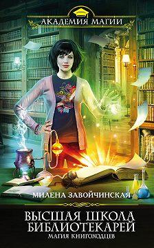 Милена Завойчинская - Высшая Школа Библиотекарей. Магия книгоходцев
