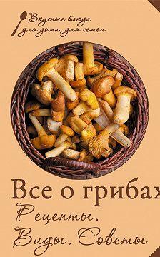Сборник рецептов - Все о грибах. Рецепты. Виды. Советы