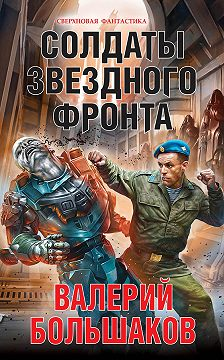 Валерий Большаков - Солдаты звездного фронта