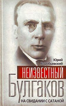 Юрий Воробьевский - Неизвестный Булгаков. На свидании с сатаной