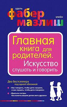 Элейн Мазлиш - Главная книга для родителей. Искусство слушать и говорить (сборник)
