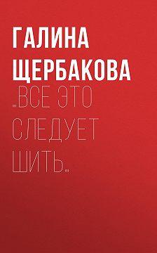Галина Щербакова - …Все это следует шить…