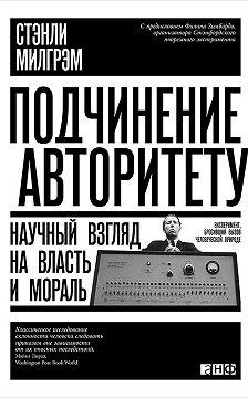Стэнли Милгрэм - Подчинение авторитету. Научный взгляд на власть и мораль
