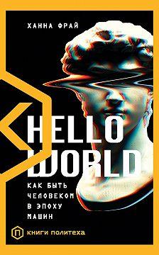 Ханна Фрай - Hello World. Как быть человеком в эпоху машин