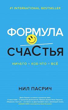Нил Пасрич - Формула счастья. Ничего + кое-что = всё