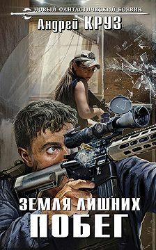 Андрей Круз - Земля лишних. Побег