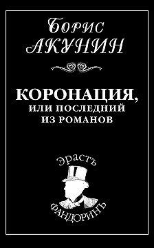 Борис Акунин - Коронация, или Последний из романов