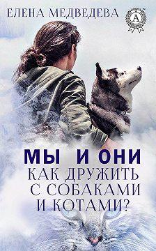 Елена Медведева - Мы и они. Как дружить с собаками и котами?