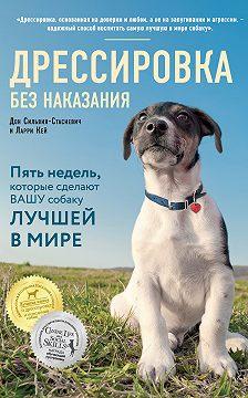 Дон Сильвия-Стасиевич - Дрессировка без наказания. Пять недель, которые сделают вашу собаку лучшей в мире