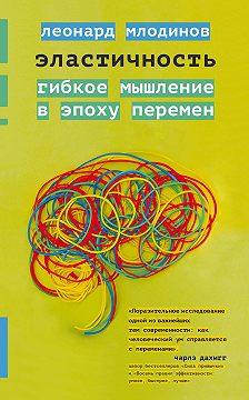 Леонард Млодинов - Эластичность. Гибкое мышление в эпоху перемен