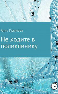 Анна Крымова - Не ходите в поликлинику