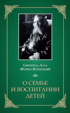 Святитель Лука Крымский (Войно-Ясенецкий) - О семье и воспитании детей