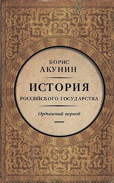 Борис Акунин - Часть Азии. История Российского государства. Ордынский период