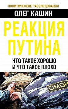 Олег Кашин - Реакция Путина. Что такое хорошо и что такое плохо