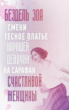 Зоя Бездель - Смени тесное платье хорошей девочки насарафан счастливой женщины. Удивительная история счастливой женщины