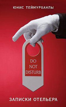 Юнис Теймурханлы - «Do not disturb». Записки отельера