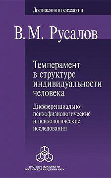 Владимир Русалов - Темперамент в структуре индивидуальности человека. Дифференциально-психофизиологические и психологические исследования