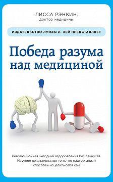 Лисса Рэнкин - Победа разума над медициной. Революционная методика оздоровления без лекарств
