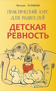 Наталья Кулакова - Детская ревность. Для тех, кто ждет еще одного ребенка. Практический курс для родителей