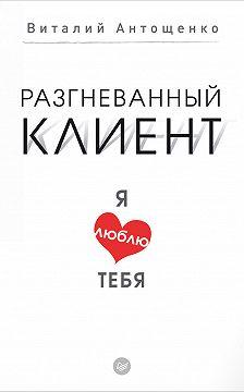 Виталий Антощенко - Разгневанный клиент, я люблю тебя